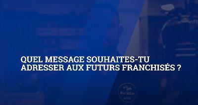 Quel message souhaites-tu adresser aux futurs franchisés ?|8i3AMmQ4H-c